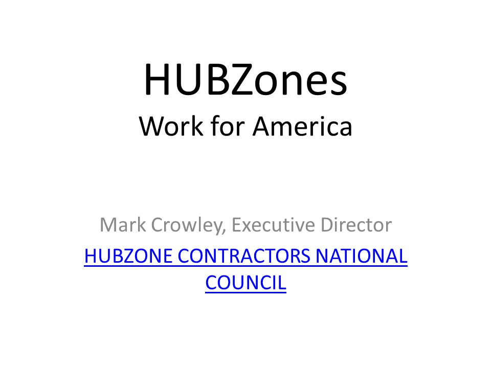 HUBZones Work for America Mark Crowley, Executive Director HUBZONE CONTRACTORS NATIONAL COUNCIL