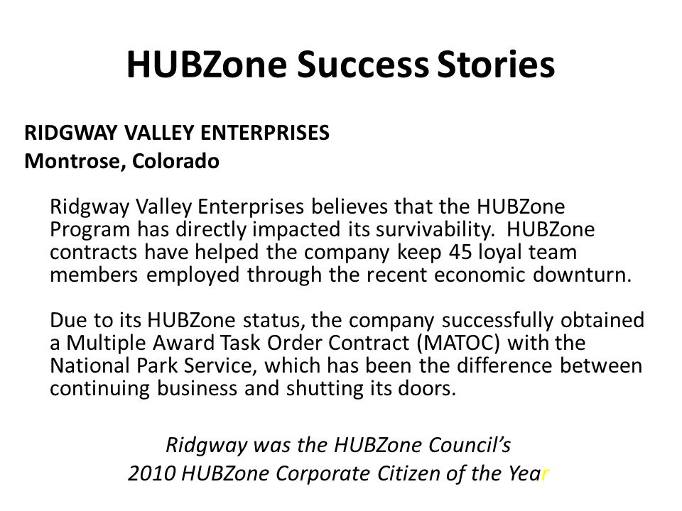 HUBZone Success Stories RIDGWAY VALLEY ENTERPRISES Montrose, Colorado Ridgway Valley Enterprises believes that the HUBZone Program has directly impacted its survivability.
