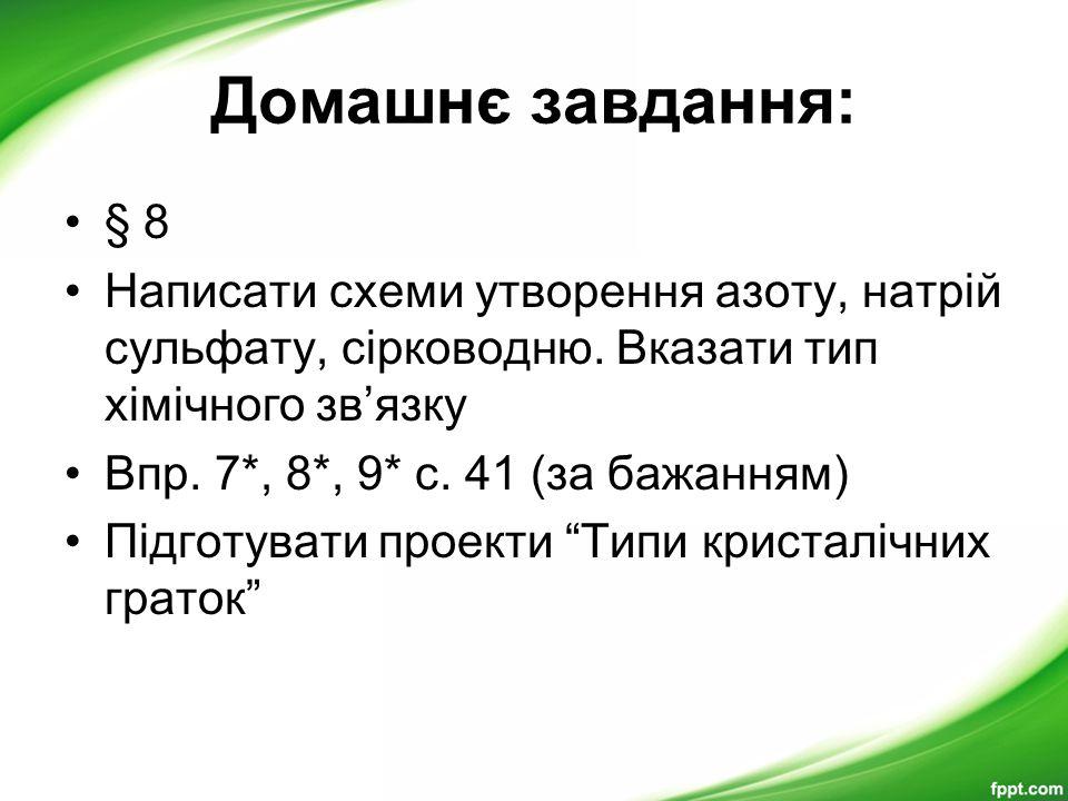 Домашнє завдання: § 8 Написати схеми утворення азоту, натрій сульфату, сірководню. Вказати тип хімічного зв'язку Впр. 7*, 8*, 9* с. 41 (за бажанням) П
