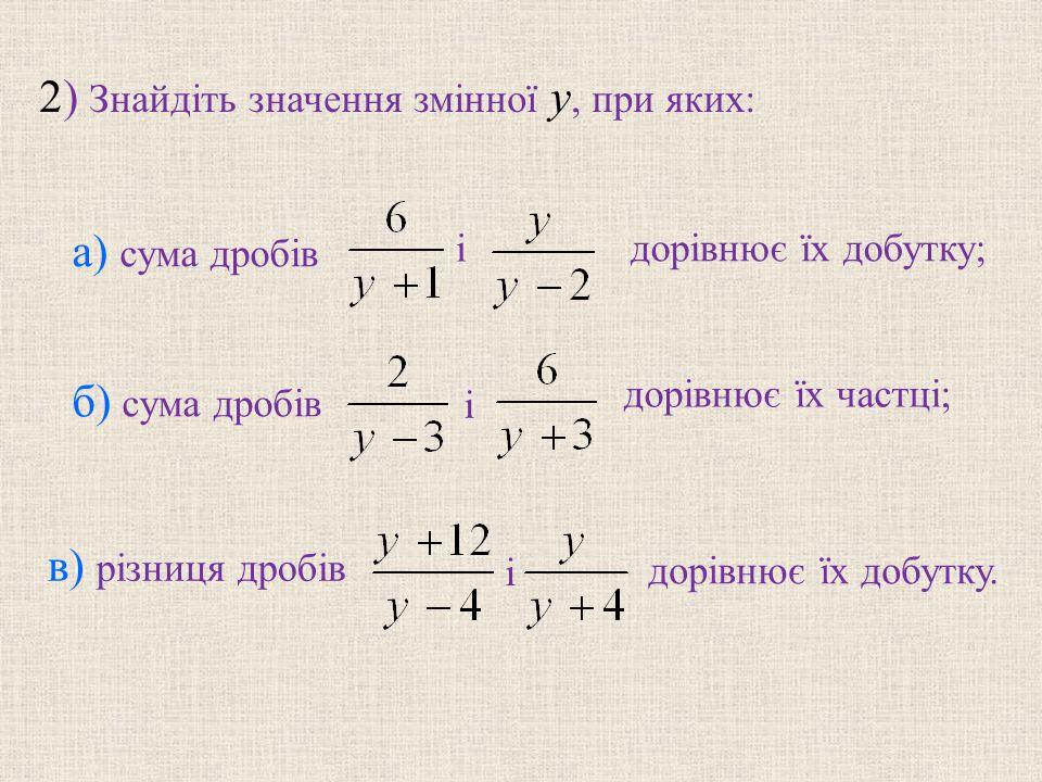 2) Знайдiть значення змiнної y, при яких: і б) сума дробів і в) рiзниця дробів і дорiвнює їх добутку.