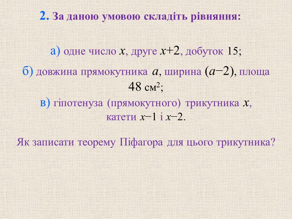 а) одне число x, друге x+2, добуток 15; б) довжина прямокутника a, ширина (a−2), площа 48 см 2 ; в) гiпотенуза (прямокутного) трикутника x, катети x−1 i x−2.