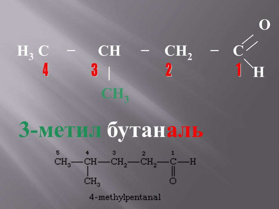 O H 3 C−CH−CH 2 −C |H CH 3 3-метилбутаналь