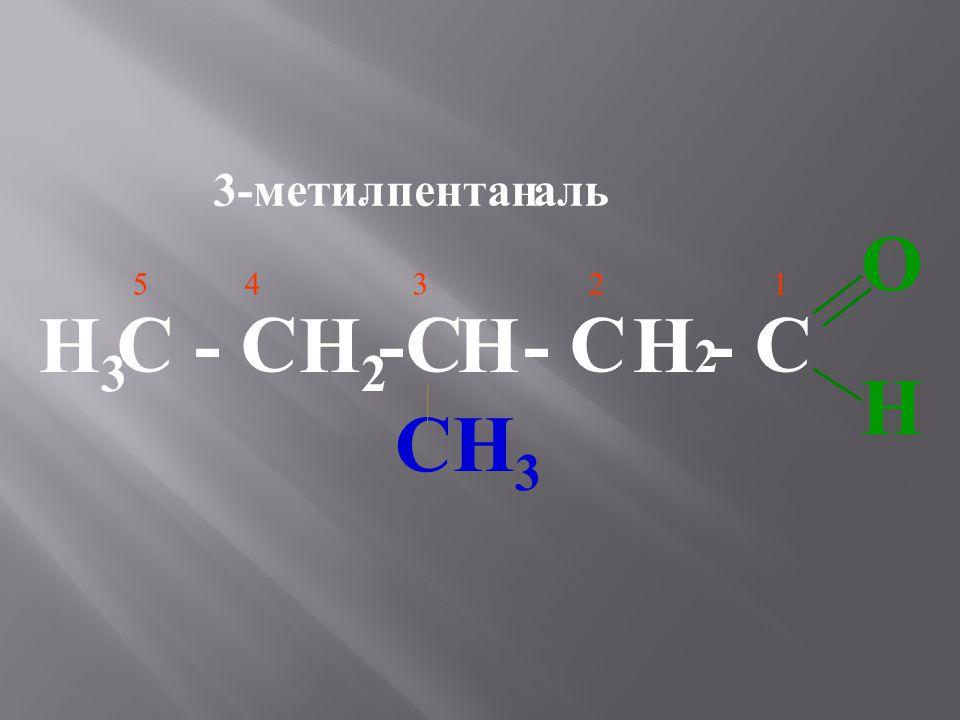 3-метил - пентаналь С - С -С - С - С 5 43 2 1 OHOH CH 3 H3H3 H2H2 HH2H2