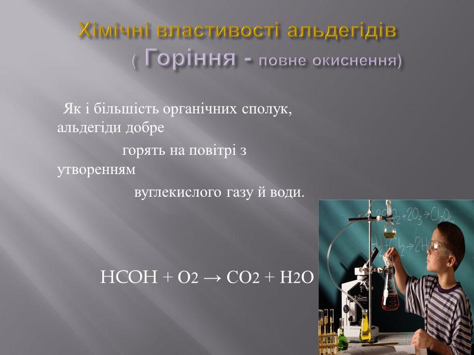 Як і більшість органічних сполук, альдегіди добре горять на повітрі з утворенням вуглекислого газу й води. HCOH + О 2 → СО 2 + Н 2 О