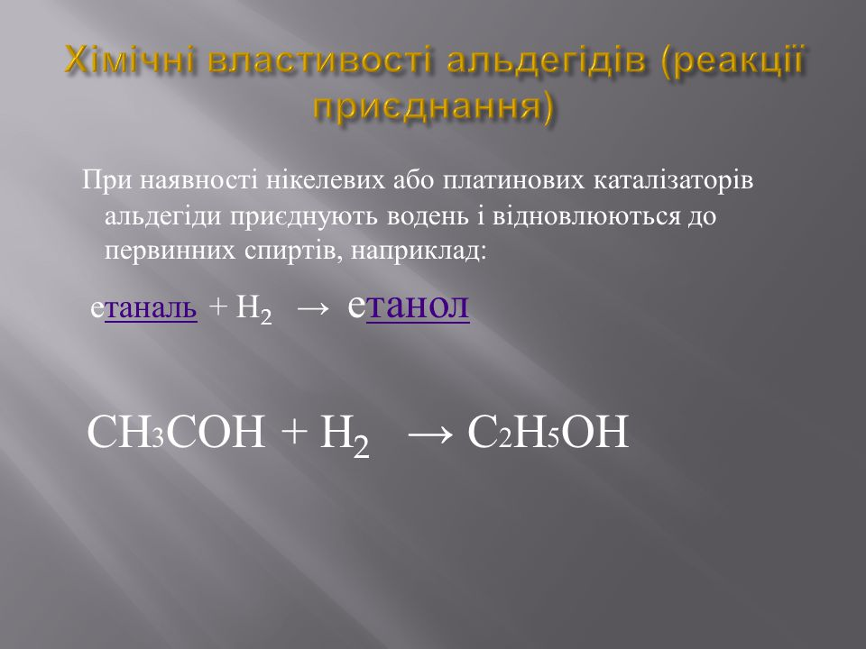 При наявності нікелевих або платинових каталізаторів альдегіди приєднують водень і відновлюються до первинних спиртів, наприклад : етаналь + Н 2 → ета