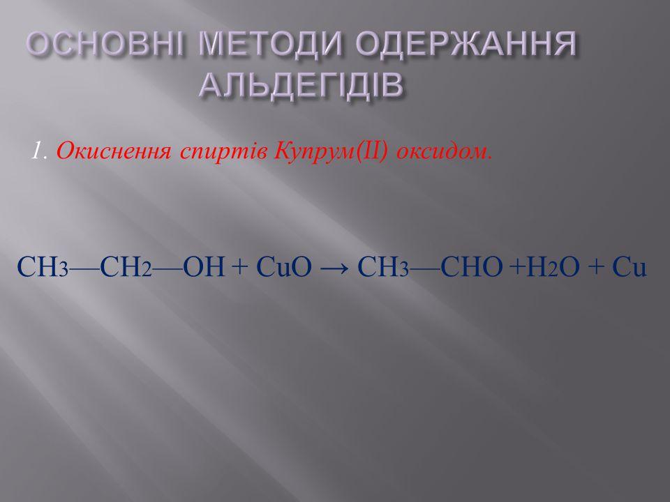 1. Окиснення спиртів Купрум (II) оксидом. СН 3 — СН 2 — ОН + С u О → СН 3 — СНО + Н 2 О + С u