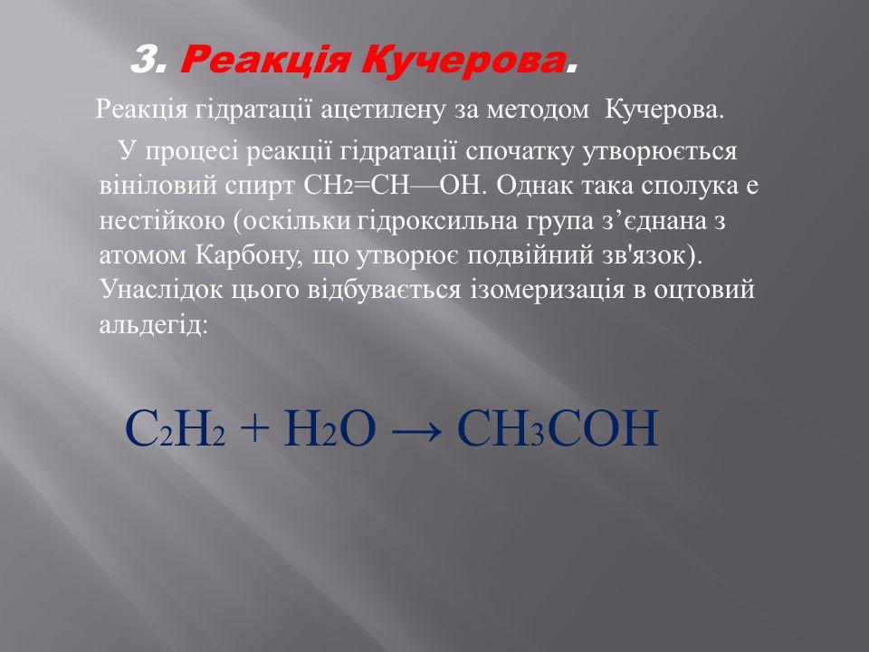 3. Реакція Кучерова. Реакція гідратації ацетилену за методом Кучерова. У процесі реакції гідратації спочатку утворюється вініловий спирт СН 2 = СН — О