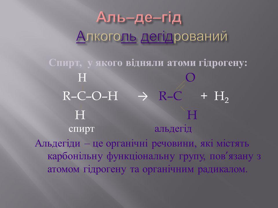 Спирт, у якого відняли атоми гідрогену : Н O R–C–O–H → R–C + H 2 H H спирт альдегід Альдегіди – це органічні речовини, які містять карбонільну функціо