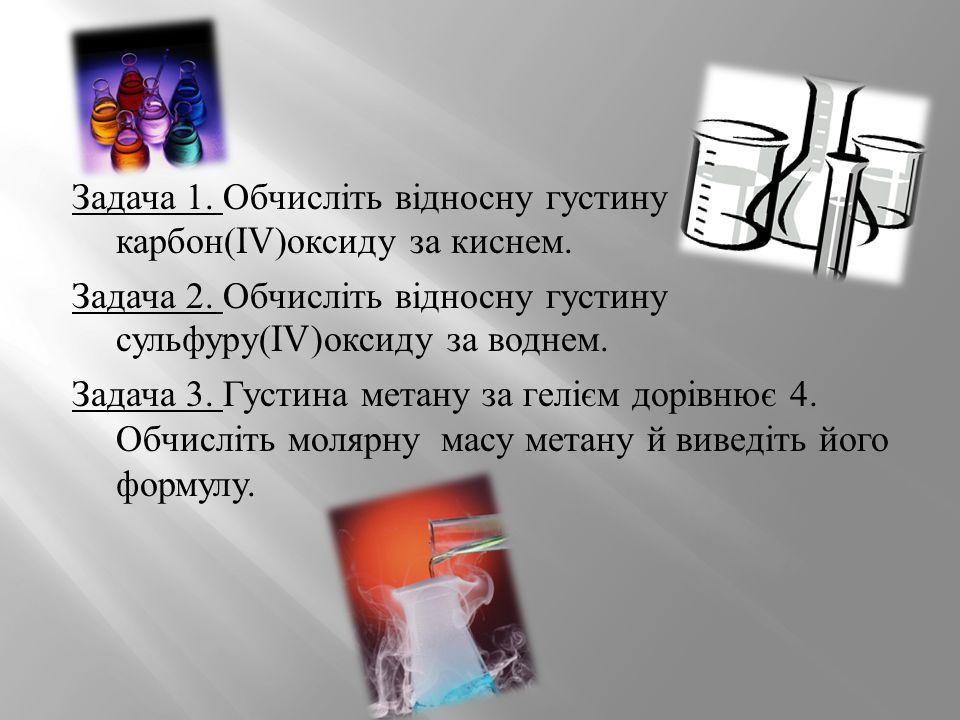 Задача 1. Обчисліть відносну густину карбон (IV) оксиду за киснем. Задача 2. Обчисліть відносну густину сульфуру (IV) оксиду за воднем. Задача 3. Густ