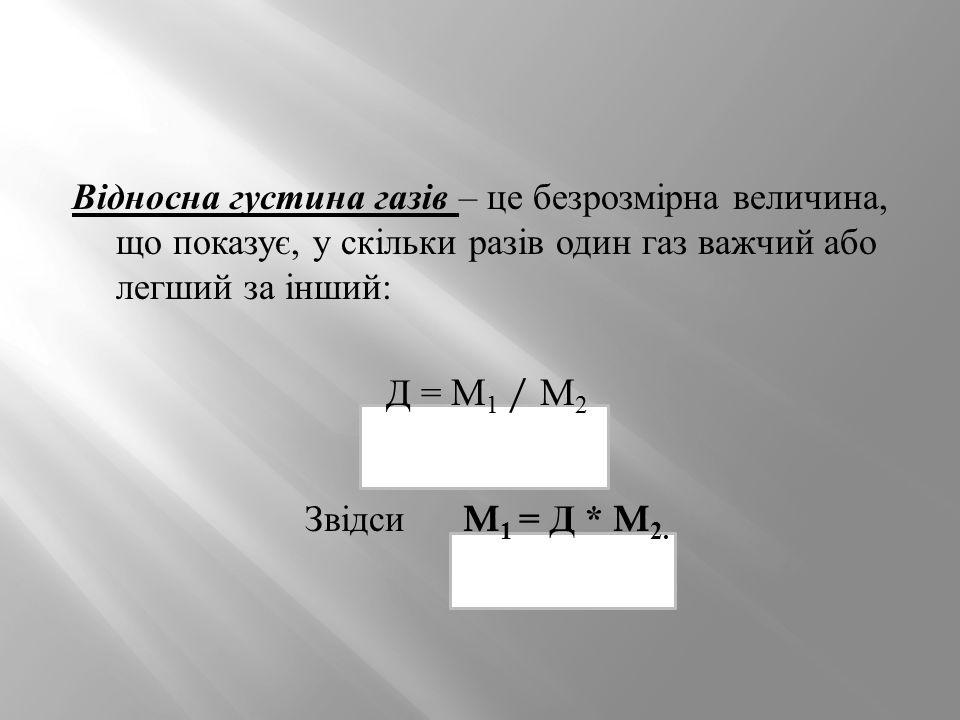 Відносна густина газів – це безрозмірна величина, що показує, у скільки разів один газ важчий або легший за інший : Д = M 1 / M 2 Звідси M 1 = Д * M 2