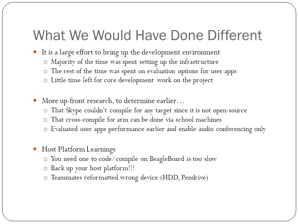 What We Would Have Done Different It is a large effort to bring up the development environment o Majority of the time was spent setting up the infrastructure o The rest of the time was spent on evaluation options for user apps o Little time left for core development work on the project More up-front research, to determine earlier… o That Skype couldn't compile for any target since it is not open-source o That cross-compile for arm can be done via school machines o Evaluated user apps performance earlier and enable audio conferencing only Host Platform Learnings o You need one to code/compile on BeagleBoard is too slow o Back up your host platform!!.