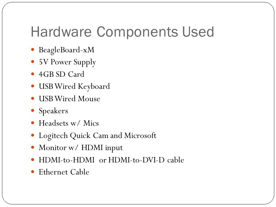 Hardware Components Used BeagleBoard-xM 5V Power Supply 4GB SD Card USB Wired Keyboard USB Wired Mouse Speakers Headsets w/ Mics Logitech Quick Cam and Microsoft Monitor w/ HDMI input HDMI-to-HDMI or HDMI-to-DVI-D cable Ethernet Cable