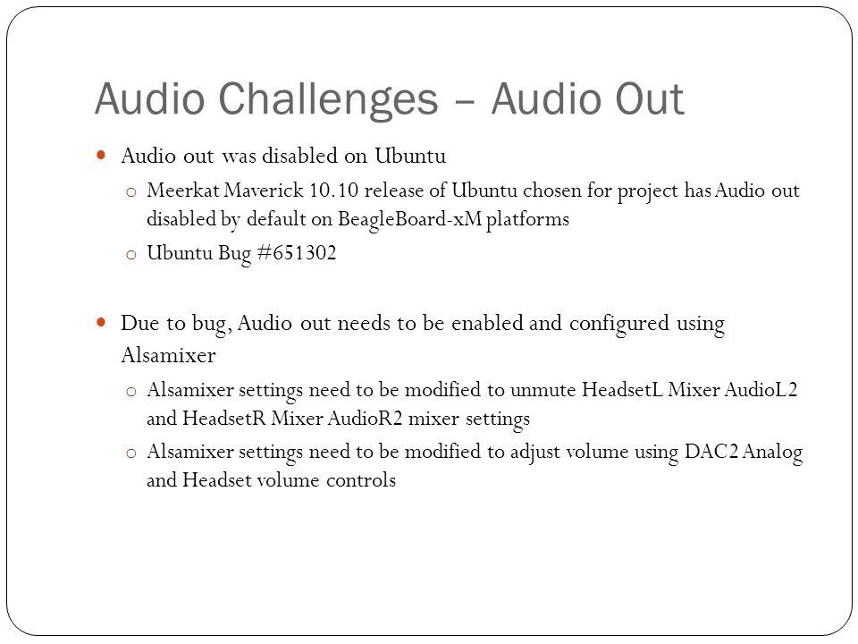 Audio Challenges – Audio Out Audio out was disabled on Ubuntu o Meerkat Maverick 10.10 release of Ubuntu chosen for project has Audio out disabled by default on BeagleBoard-xM platforms o Ubuntu Bug #651302 Due to bug, Audio out needs to be enabled and configured using Alsamixer o Alsamixer settings need to be modified to unmute HeadsetL Mixer AudioL2 and HeadsetR Mixer AudioR2 mixer settings o Alsamixer settings need to be modified to adjust volume using DAC2 Analog and Headset volume controls