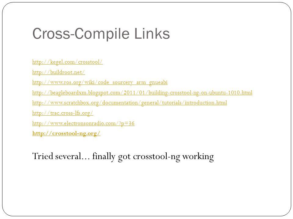 Cross-Compile Links http://kegel.com/crosstool/ http://buildroot.net/ http://www.ros.org/wiki/code_sourcery_arm_gnueabi http://beagleboardxm.blogspot.com/2011/01/building-crosstool-ng-on-ubuntu-1010.html http://www.scratchbox.org/documentation/general/tutorials/introduction.html http://trac.cross-lfs.org/ http://www.electronsonradio.com/ p=36 http://crosstool-ng.org/ Tried several...