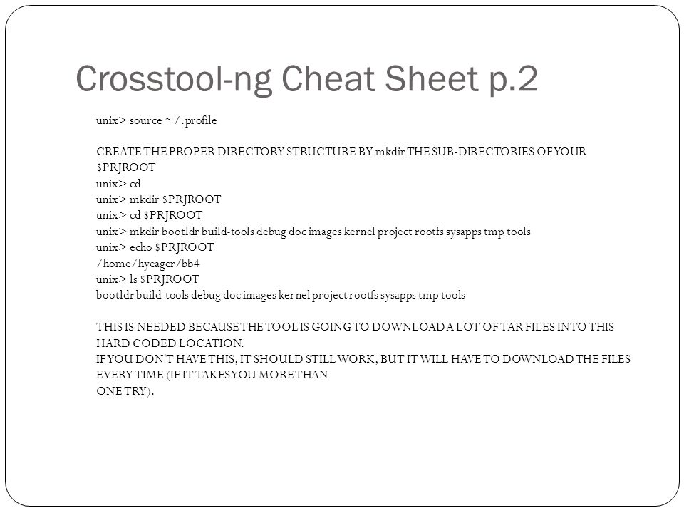 Crosstool-ng Cheat Sheet p.2 unix> source ~/.profile CREATE THE PROPER DIRECTORY STRUCTURE BY mkdir THE SUB-DIRECTORIES OF YOUR $PRJROOT unix> cd unix> mkdir $PRJROOT unix> cd $PRJROOT unix> mkdir bootldr build-tools debug doc images kernel project rootfs sysapps tmp tools unix> echo $PRJROOT /home/hyeager/bb4 unix> ls $PRJROOT bootldr build-tools debug doc images kernel project rootfs sysapps tmp tools THIS IS NEEDED BECAUSE THE TOOL IS GOING TO DOWNLOAD A LOT OF TAR FILES INTO THIS HARD CODED LOCATION.