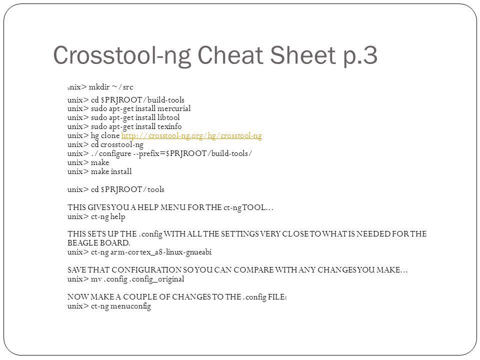 Crosstool-ng Cheat Sheet p.3 u nix> mkdir ~/src unix> cd $PRJROOT/build-tools unix> sudo apt-get install mercurial unix> sudo apt-get install libtool unix> sudo apt-get install texinfo unix> hg clone http://crosstool-ng.org/hg/crosstool-ng unix> cd crosstool-ng unix>./configure --prefix=$PRJROOT/build-tools/ unix> make unix> make install unix> cd $PRJROOT/tools THIS GIVES YOU A HELP MENU FOR THE ct-ng TOOL...