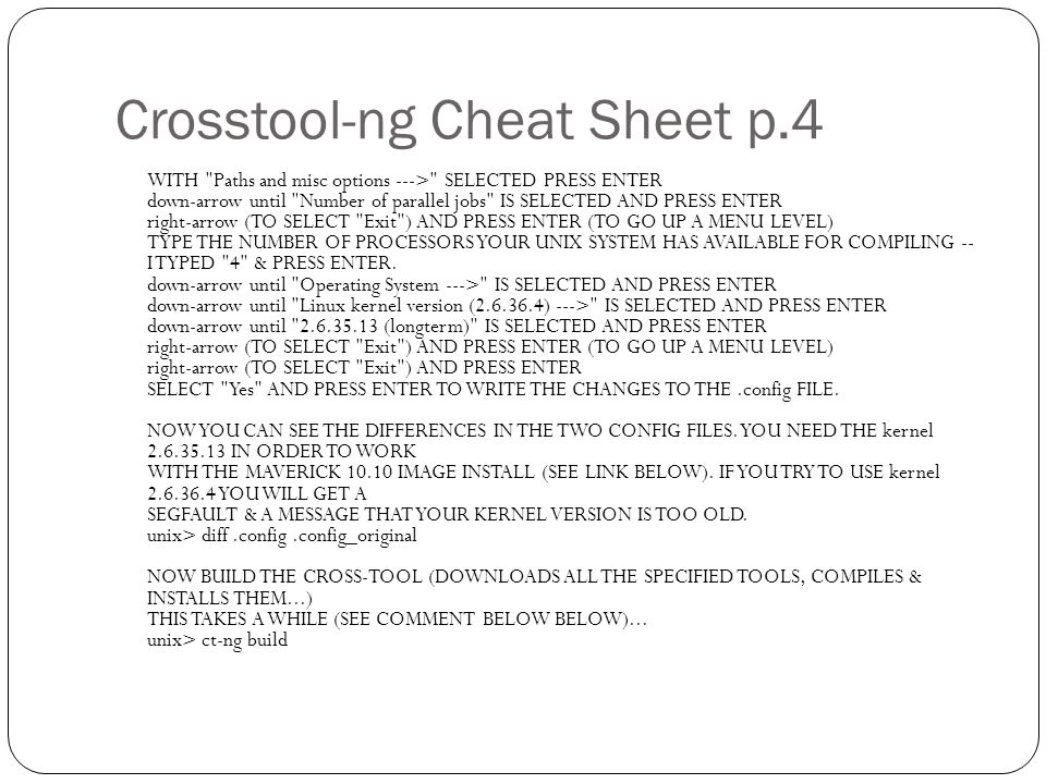 Crosstool-ng Cheat Sheet p.4 WITH Paths and misc options ---> SELECTED PRESS ENTER down-arrow until Number of parallel jobs IS SELECTED AND PRESS ENTER right-arrow (TO SELECT Exit ) AND PRESS ENTER (TO GO UP A MENU LEVEL) TYPE THE NUMBER OF PROCESSORS YOUR UNIX SYSTEM HAS AVAILABLE FOR COMPILING -- I TYPED 4 & PRESS ENTER.