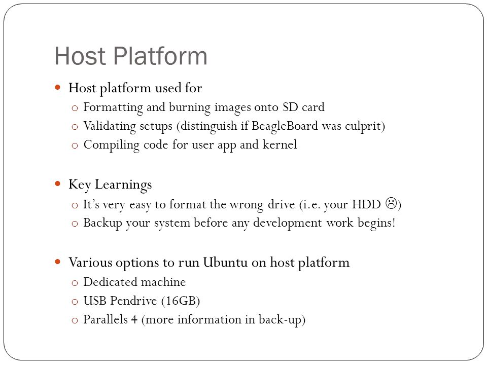 Host Platform Host platform used for o Formatting and burning images onto SD card o Validating setups (distinguish if BeagleBoard was culprit) o Compiling code for user app and kernel Key Learnings o It's very easy to format the wrong drive (i.e.