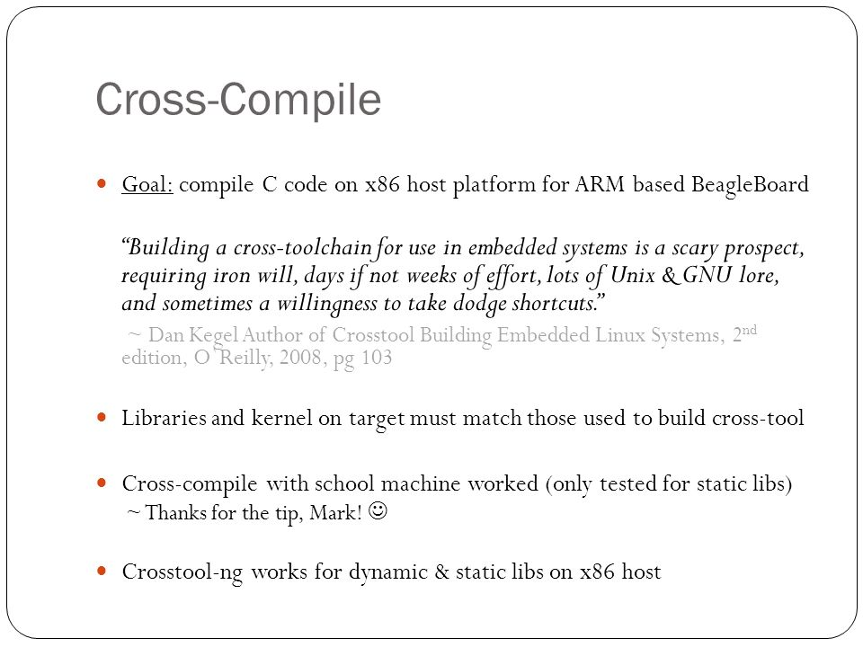 Cross-Compile Goal: compile C code on x86 host platform for ARM based BeagleBoard Building a cross-toolchain for use in embedded systems is a scary prospect, requiring iron will, days if not weeks of effort, lots of Unix & GNU lore, and sometimes a willingness to take dodge shortcuts. ~ Dan Kegel Author of Crosstool Building Embedded Linux Systems, 2 nd edition, O`Reilly, 2008, pg 103 Libraries and kernel on target must match those used to build cross-tool Cross-compile with school machine worked (only tested for static libs) ~ Thanks for the tip, Mark.