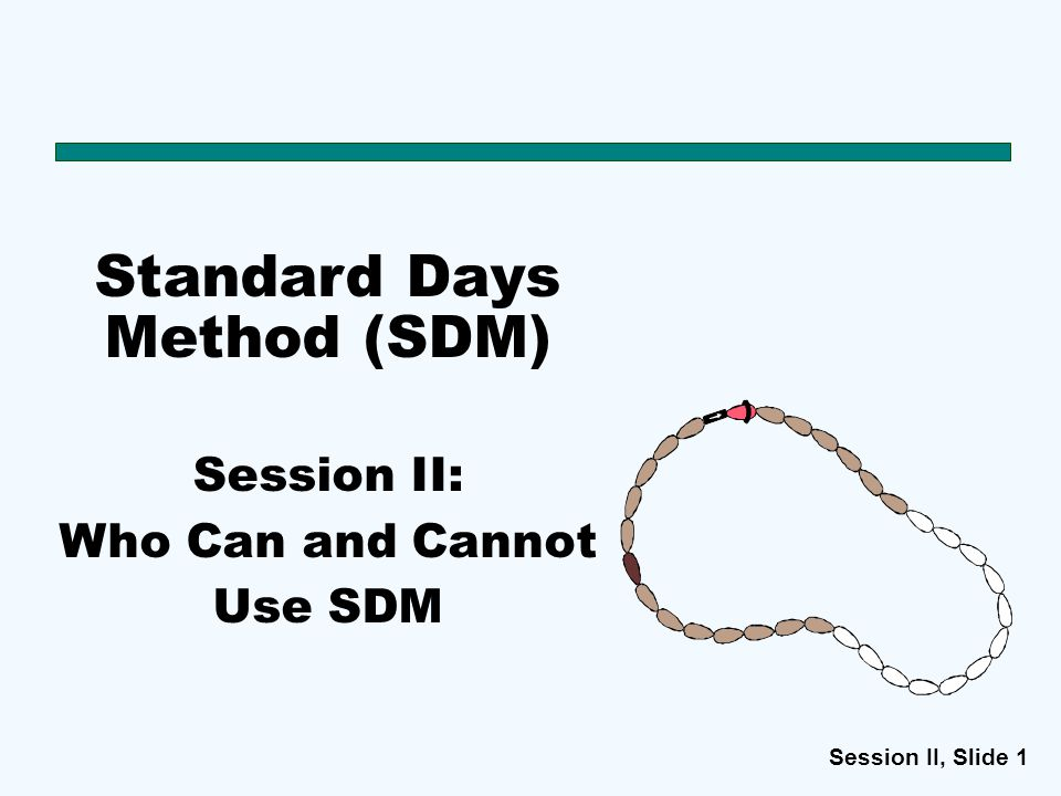 Session II, Slide 1 Standard Days Method (SDM) Session II: Who Can and Cannot Use SDM