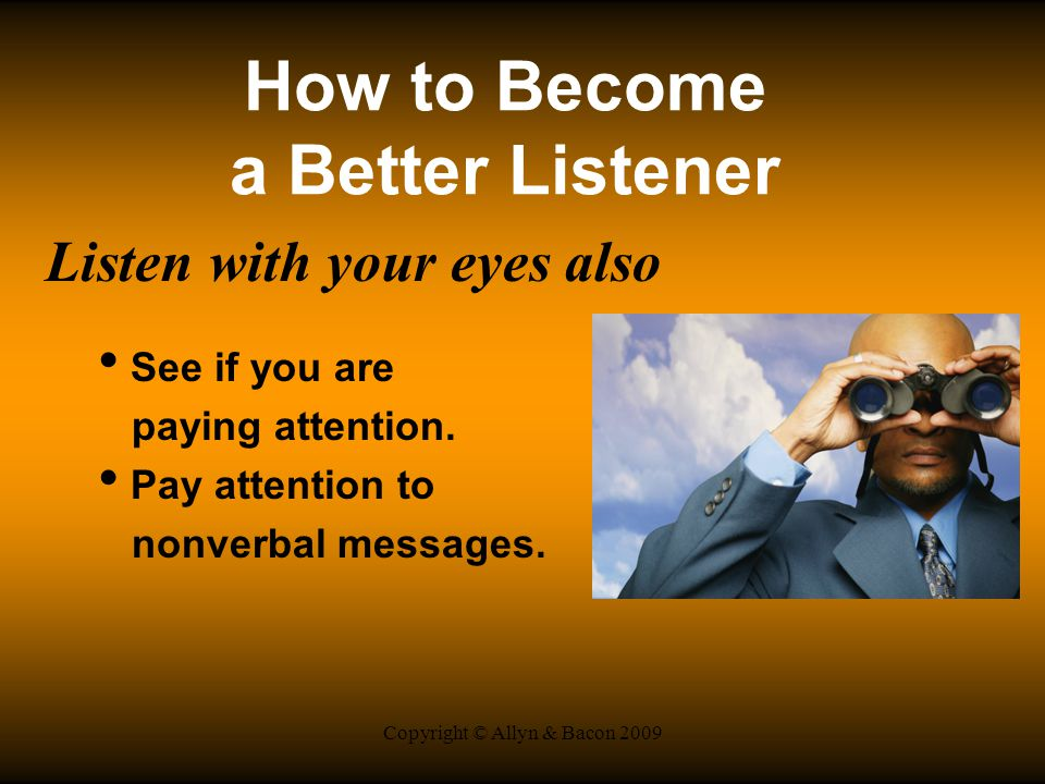 Copyright © Allyn & Bacon 2009 How to Become a Better Listener Listen with your eyes also See if you are paying attention.