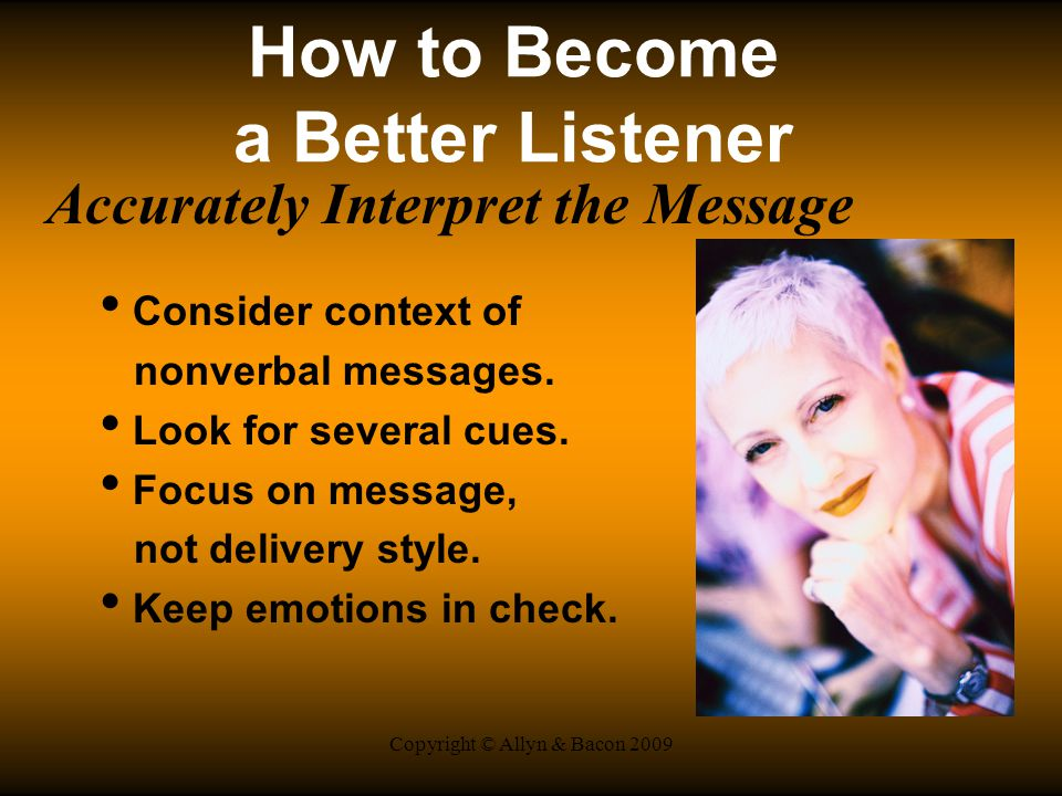 Copyright © Allyn & Bacon 2009 How to Become a Better Listener Accurately Interpret the Message Consider context of nonverbal messages.