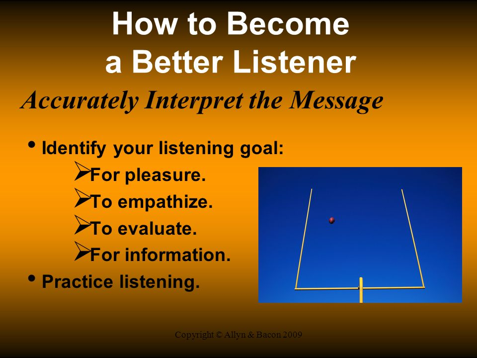 Copyright © Allyn & Bacon 2009 How to Become a Better Listener Accurately Interpret the Message Identify your listening goal:  For pleasure.