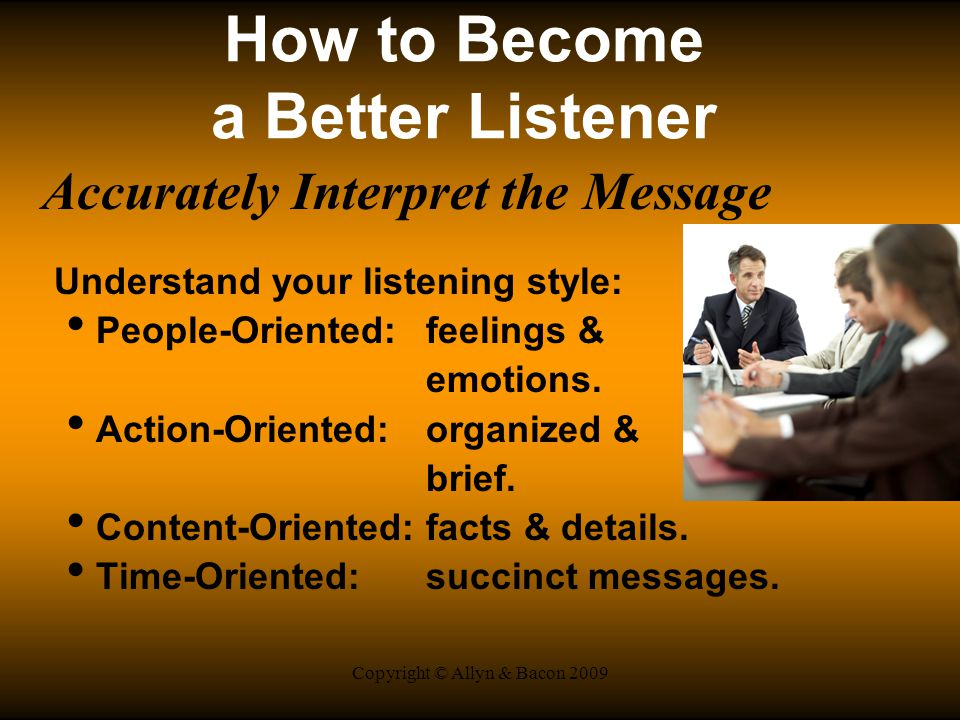 Copyright © Allyn & Bacon 2009 How to Become a Better Listener Accurately Interpret the Message Understand your listening style: People-Oriented:feelings & emotions.