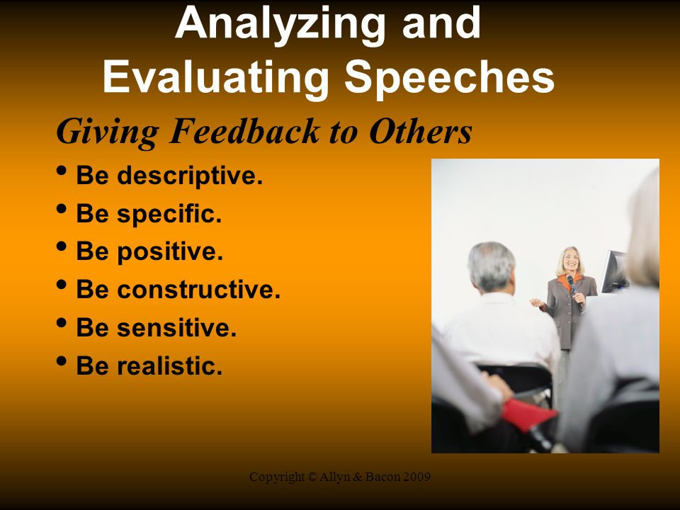 Copyright © Allyn & Bacon 2009 Analyzing and Evaluating Speeches Giving Feedback to Others Be descriptive.