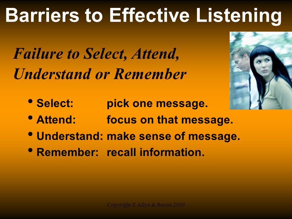 Copyright © Allyn & Bacon 2009 Barriers to Effective Listening Failure to Select, Attend, Understand or Remember Select: pick one message.