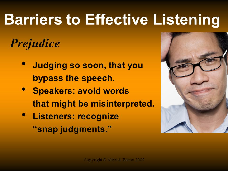 Copyright © Allyn & Bacon 2009 Barriers to Effective Listening Prejudice Judging so soon, that you bypass the speech.
