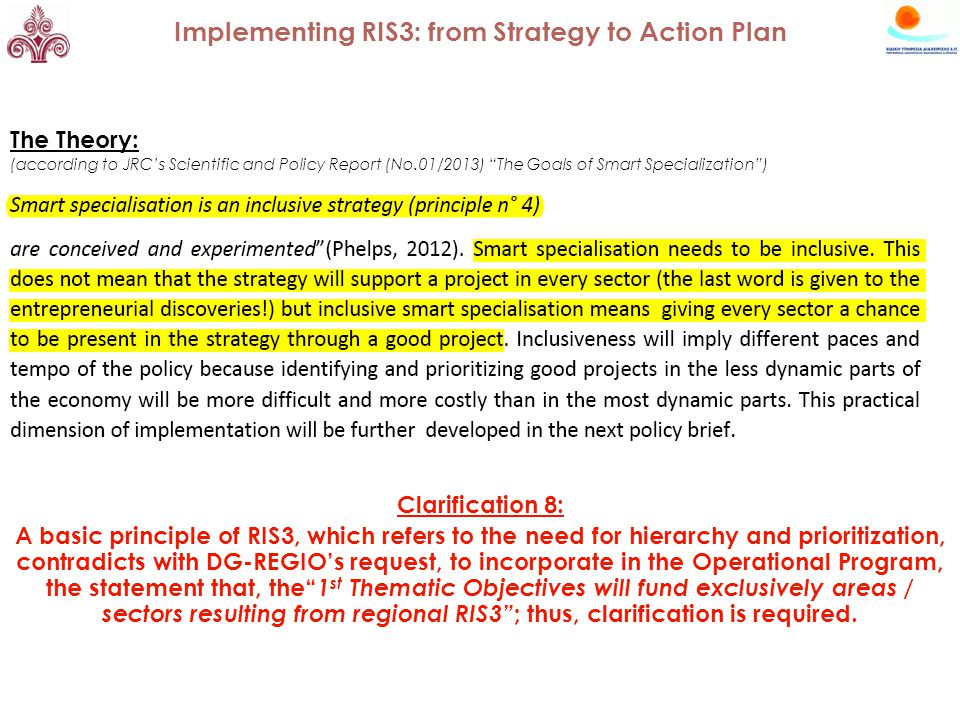 The Theory: (according to JRC's Scientific and Policy Report (No.01/2013) The Goals of Smart Specialization ) Clarification 8: A basic principle of RIS3, which refers to the need for hierarchy and prioritization, contradicts with DG-REGIO's request, to incorporate in the Operational Program, the statement that, the 1 st Thematic Objectives will fund exclusively areas / sectors resulting from regional RIS3 ; thus, clarification is required.