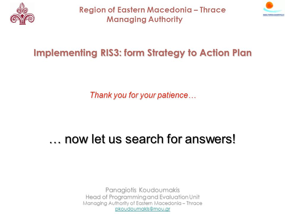 Region of Eastern Macedonia – Thrace Managing Authority Implementing RIS3: form Strategy to Action Plan Panagiotis Koudoumakis Head of Programming and Evaluation Unit Managing Authority of Eastern Macedonia – Thrace Thank you for your patience… … now let us search for answers!