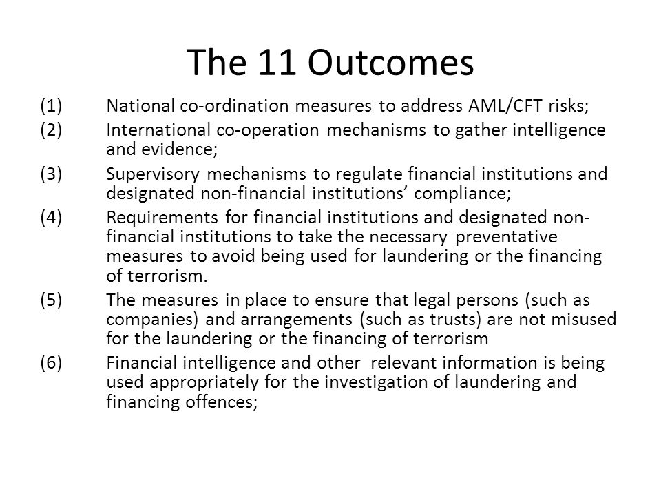 The 11 Outcomes (1)National co-ordination measures to address AML/CFT risks; (2)International co-operation mechanisms to gather intelligence and evidence; (3)Supervisory mechanisms to regulate financial institutions and designated non-financial institutions' compliance; (4)Requirements for financial institutions and designated non- financial institutions to take the necessary preventative measures to avoid being used for laundering or the financing of terrorism.