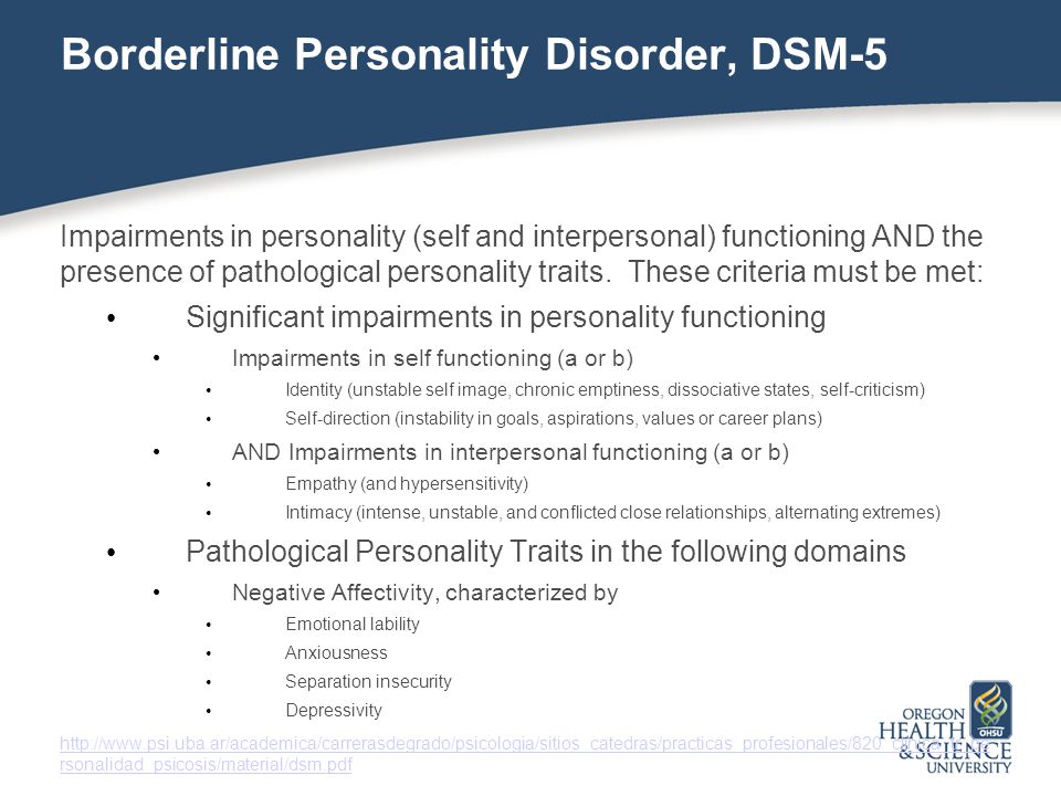 Borderline Personality Disorder, DSM-5 Impairments in personality (self and interpersonal) functioning AND the presence of pathological personality traits.