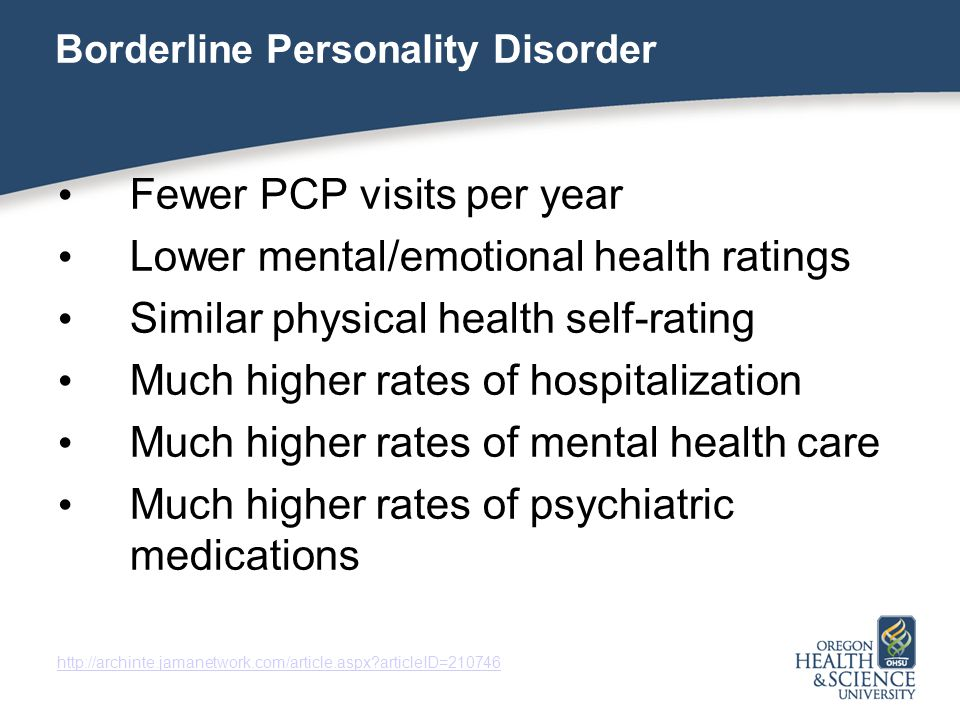 Borderline Personality Disorder Fewer PCP visits per year Lower mental/emotional health ratings Similar physical health self-rating Much higher rates of hospitalization Much higher rates of mental health care Much higher rates of psychiatric medications   articleID=210746