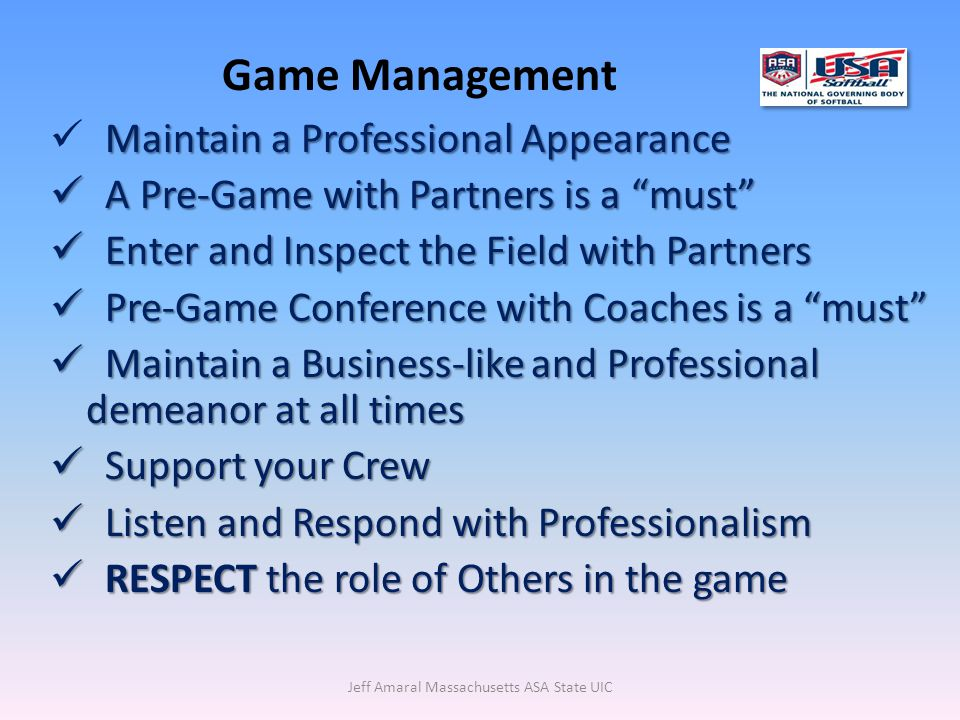 Jeff Amaral Massachusetts ASA State UIC Maintain a Professional Appearance A Pre-Game with Partners is a must A Pre-Game with Partners is a must Enter and Inspect the Field with Partners Enter and Inspect the Field with Partners Pre-Game Conference with Coaches is a must Pre-Game Conference with Coaches is a must Maintain a Business-like and Professional demeanor at all times Maintain a Business-like and Professional demeanor at all times Support your Crew Support your Crew Listen and Respond with Professionalism Listen and Respond with Professionalism RESPECT the role of Others in the game RESPECT the role of Others in the game Game Management