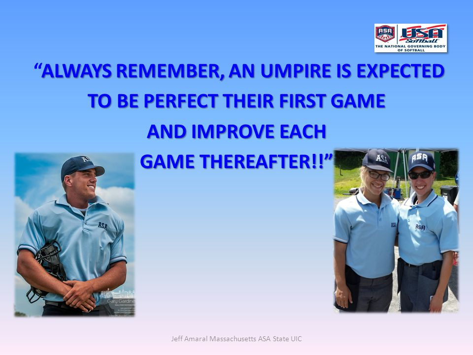 Jeff Amaral Massachusetts ASA State UIC ALWAYS REMEMBER, AN UMPIRE IS EXPECTED ALWAYS REMEMBER, AN UMPIRE IS EXPECTED TO BE PERFECT THEIR FIRST GAME AND IMPROVE EACH GAME THEREAFTER!!