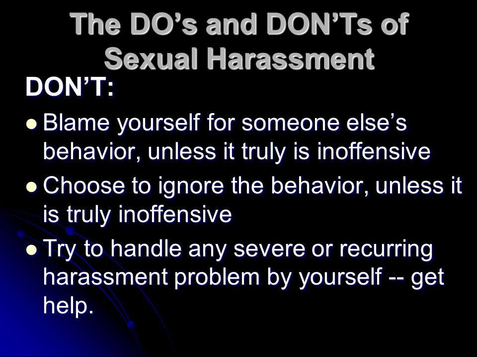 The DO's and DON'Ts of Sexual Harassment DON'T: Blame yourself for someone else's behavior, unless it truly is inoffensive Blame yourself for someone else's behavior, unless it truly is inoffensive Choose to ignore the behavior, unless it is truly inoffensive Choose to ignore the behavior, unless it is truly inoffensive Try to handle any severe or recurring harassment problem by yourself -- get help.