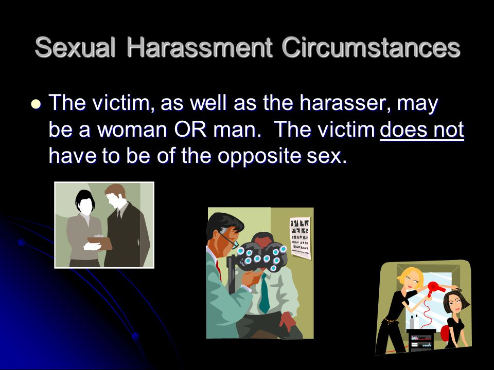 Sexual Harassment Circumstances The victim, as well as the harasser, may be a woman OR man.