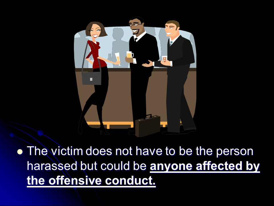 The victim does not have to be the person harassed but could be anyone affected by the offensive conduct.