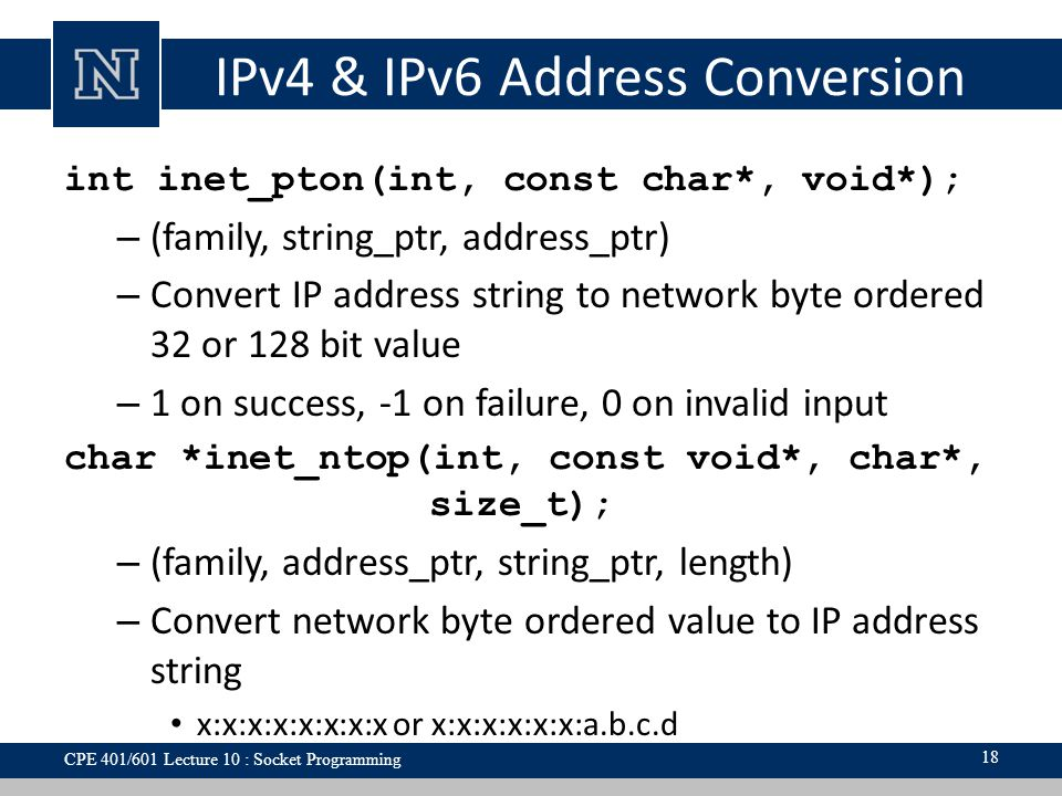 IPv4 & IPv6 Address Conversion int inet_pton(int, const char*, void*); – (family, string_ptr, address_ptr) – Convert IP address string to network byte ordered 32 or 128 bit value – 1 on success, -1 on failure, 0 on invalid input char *inet_ntop(int, const void*, char*, size_t); – (family, address_ptr, string_ptr, length) – Convert network byte ordered value to IP address string x:x:x:x:x:x:x:x or x:x:x:x:x:x:a.b.c.d 18 CPE 401/601 Lecture 10 : Socket Programming