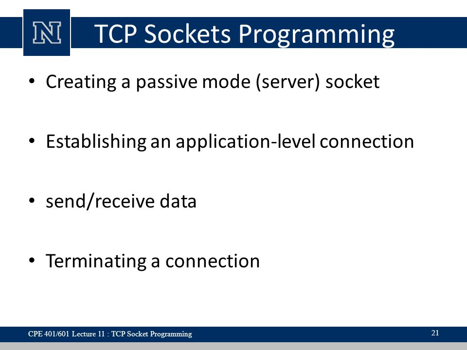 TCP Sockets Programming Creating a passive mode (server) socket Establishing an application-level connection send/receive data Terminating a connection 21 CPE 401/601 Lecture 11 : TCP Socket Programming