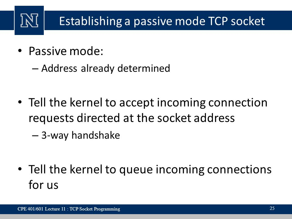 Establishing a passive mode TCP socket Passive mode: – Address already determined Tell the kernel to accept incoming connection requests directed at the socket address – 3-way handshake Tell the kernel to queue incoming connections for us 25 CPE 401/601 Lecture 11 : TCP Socket Programming