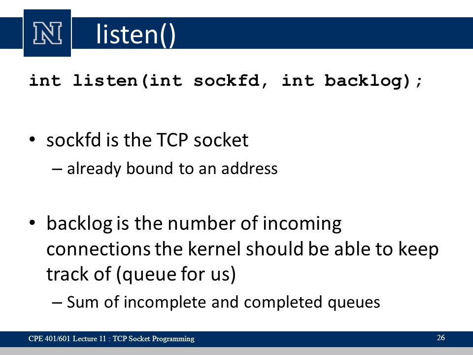 listen() int listen(int sockfd, int backlog); sockfd is the TCP socket – already bound to an address backlog is the number of incoming connections the kernel should be able to keep track of (queue for us) – Sum of incomplete and completed queues 26 CPE 401/601 Lecture 11 : TCP Socket Programming