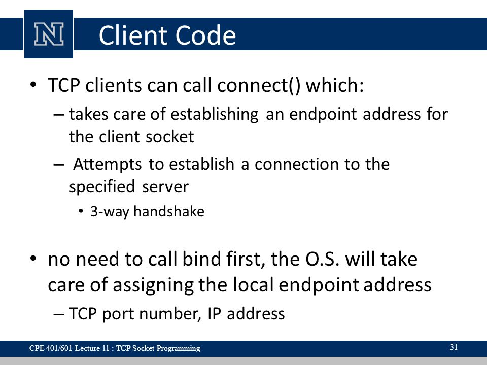 Client Code TCP clients can call connect() which: – takes care of establishing an endpoint address for the client socket – Attempts to establish a connection to the specified server 3-way handshake no need to call bind first, the O.S.