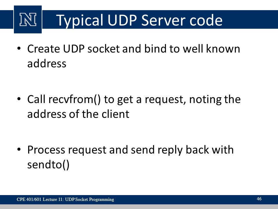 Typical UDP Server code Create UDP socket and bind to well known address Call recvfrom() to get a request, noting the address of the client Process request and send reply back with sendto() 46 CPE 401/601 Lecture 11: UDP Socket Programming