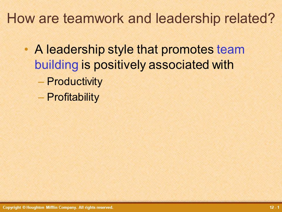 Copyright © Houghton Mifflin Company. All rights reserved.12 - 1 How are teamwork and leadership related? A leadership style that promotes team buildi