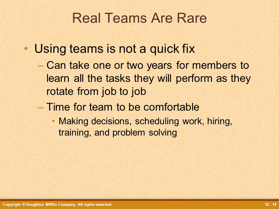 Copyright © Houghton Mifflin Company. All rights reserved.12 - 14 Real Teams Are Rare Using teams is not a quick fix –Can take one or two years for me
