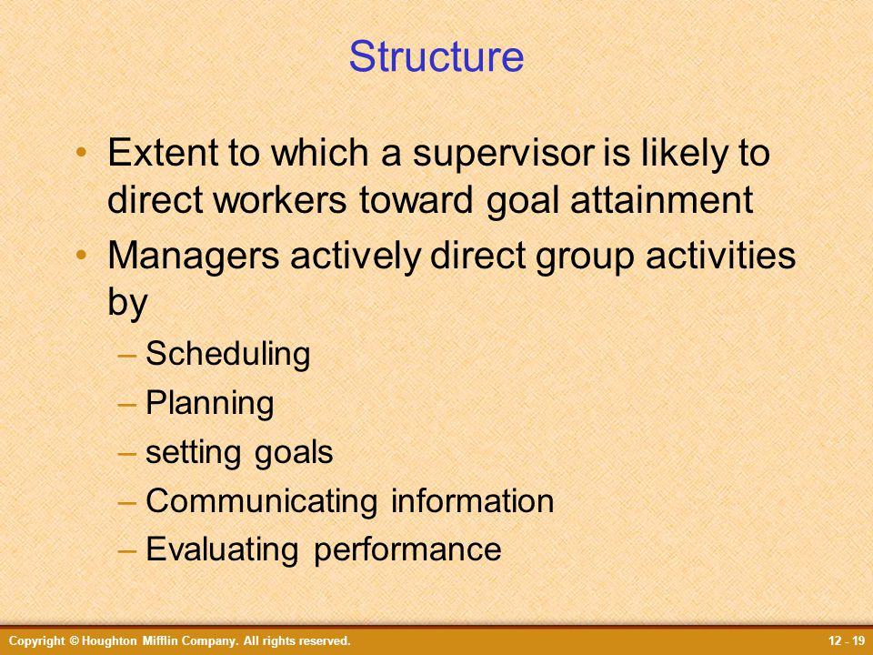 Copyright © Houghton Mifflin Company. All rights reserved.12 - 19 Structure Extent to which a supervisor is likely to direct workers toward goal attai